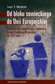 Berend Ivan T. - Od bloku sowieckiego do Unii Europejskiej. Transformacja ekonomiczna i społeczna Europy Środkowo-Wschodniej od 1973 roku