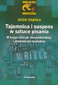 Dąbała Jacek - Tajemnica i suspens w sztuce pisania. W kręgu retoryki dziennikarskiej i dramatu medialnego