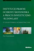 Korzeniowski Piotr - Instytucje prawne ochrony środowiska a proces inwestycyjno-budowlany