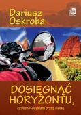 Oskroba Dariusz - Dosięgnąć horyzontu czyli motocyklem przez świat