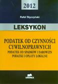 Styczyński Rafał - Leksykon - podatek od czynności cywilnoprawnych. Podatek od spadków i darowizn. Podatki i opłaty lokalne - 2012