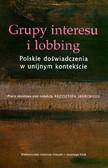 red. Jasiecki Krzysztof - Grupy interesu i lobbing. Polskie doświadczenia w unijnym kontekście