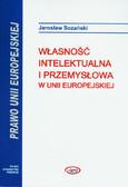 Sozański Jarosław - Własność intelektualna i przemysłowa w Unii Europejskiej z wyborem aktów prawnych z CD