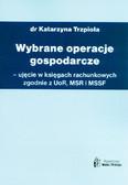 Trzpioła Katarzyna - Wybrane operacje gospodarcze - ujęcie w księgach rachunkowych zgodnie z UoR, MSR, MSSF