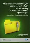 red. Wyka Teresa, red. Nerka Arleta - Ochrona danych osobowych podmiotów objętych prawem pracy i prawem ubezpieczeń społecznych. Stan obecny i perspektywy zmian