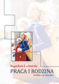 Lachowska Bogusława - Praca i rodzina. Konflikt czy synergia?