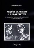 red. Żarna Krzysztof - Między Berlinem a Budapesztem. Sytuacja polityczna Niemców Karpackich w latach 1918–1939