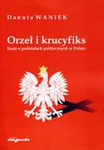 Waniek Danuta - Orzeł i krucyfiks. Eseje o podziałach politycznych w Polsce