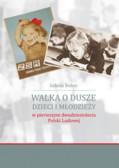 Bober Sabina - Walka o dusze dzieci i młodzieży w pierwszym dwudziestoleciu Polski Ludowej