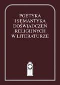 red. Bielak Agnieszka, red. Nowaczyński Piotr - Poetyka i semantyka doświadczeń religijnych w literaturze