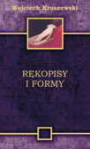 Kruszewski Wojciech - Rękopisy i formy. Badanie literatury jako sztuka odnajdywania pytań