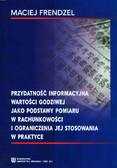 Frendzel Maciej - Przydatność informacyjna wartości godziwej jako podstawy pomiaru w rachunkowości i ograniczenia jej stosowania w praktyce