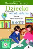 red. Dymara Bronisława - Dziecko w świecie współdziałania. Tom 2 Część druga. W stronę praktyki edukacyjnej.
