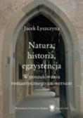 Lyszczyna Jacek - Natura, historia, egzystencja. W poszukiwaniu romantycznego uniwersum