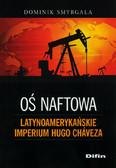 Smyrgała Dominik - Oś naftowa Latynoamerykańskie imperium Hugo Chaveza