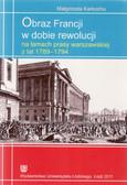 Karkocha Małgorzata - Obraz Francji w dobie rewolucji na łamach prasy warszawskiej z lat 1789-1794