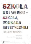 red. Pikała Anna, red. Zalewska-Pawlak Mirosława - Szkoła XXI wieku - szkołą edukacji estetycznej. Projekt nadziei