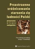 Kowaleski Jerzy T. - Przestrzenne zróżnicowanie starzenia się ludności Polski. Przyczyny, etapy, następstwa