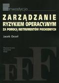 Orzeł Jacek - Zarządzanie ryzykiem operacyjnym za pomocą instrumentów pochodnych