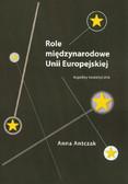 Antczak Anna - Role międzynarodowe Unii Europejskiej. Aspekty teoretyczne