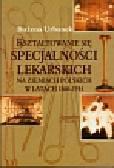 Urbanek Bożena - Kształtowanie się specjalności lekarskich na ziemiach polskich w latach 1860-1914