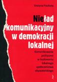 Piechota Grażyna - Nieład komunikacyjny w demokracji lokalnej. Komunikowanie polityczne w budowaniu lokalnego społeczeństwa obywatelskiego