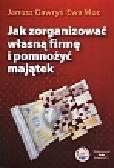 Gawryś Janusz, Muc Ewa - Jak zorganizować własną firmę i pomnożyć majątek