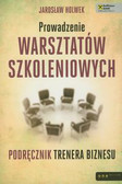 Holwek Jarosław - Prowadzenie warsztatów szkoleniowych. Podręcznik trenera biznesu
