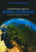 Stępniewski Tomasz - Geopolityka regionu Marza Czarnego w pozimnowojennym świecie