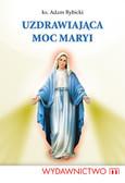 Rybicki Andrzej - Uzdrawiająca moc Maryi