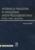 Jaworski Jacek - Informacja finansowa w zarządzaniu małym przedsiębiorstwem. Potrzeby - źródła - wykorzystanie