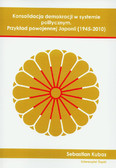 Kubas Sebastian - Konsolidacja demokracji w systemie politycznym. Przykład powojennej Japonii (1945–2010)