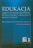 Iwanowska Anna - Edukacja jako czynnik rozwoju społeczności lokalnych małych miast Rola niepaństwowych uczelni wyższych w rozwoju lokalnym