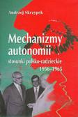 Skrzypek Andrzej - Mechanizmy autonomii stosunki polsko-radzieckie 1956-1965