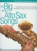 The big book of alto sax songs 128 great songs from jazz and latin standards to stage, film and chart hits