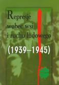 Represje wobec wsi i ruchu ludowego 1939-1945 Tom 3