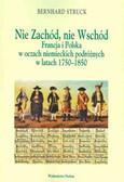 Struck Bernhard - Nie Zachód Nie Wschód. Francja i Polska w oczach niemieckich podróżnych w latach 1750-1850