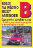 Bitner J. - Zdaję na prawo jazdy kategorii B. Egzamin praktyczny i testy egzaminacyjne z rozwiązaniami
