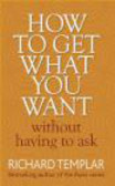 Richard Templar - How to Get What You Want without Having to Ask