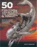 Keith Thompson,K Thompson - 50 Fantasy Vehicles to Draw & Paint