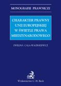 Ewelina Cała-Wacinkiewicz - Charakter prawny Unii Europejskiej w świetle prawa międzynarodowego