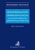 Jerzy Parchomiuk - Odpowiedzialność odszkodowawcza za legalne działania administracji publicznej