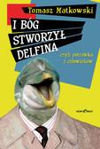Tomasz Matkowski - I Bóg stworzył delfina, czyli potrawka z człowieków