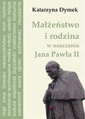 Katarzyna Dymek - Małżeństwo i rodzina w nauczaniu Jana Pawła II