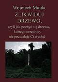 Wojciech Majda - Zlikwiduj drzewo, czyli jak pozbyć się drzewa, którego urzędnicy nie pozwalają Ci wyciąć