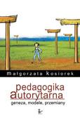 Małgorzata Kosiorek - Pedagogika autorytarna Geneza, modele, przemiany