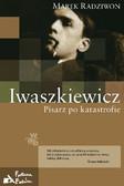 Marek Radziwon - Iwaszkiewicz. Pisarz po katastrofie