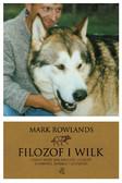 Mark Rowlands - Filozof i wilk. Czego może nas nauczyć dzikość o miłości, śmierci i szczęściu