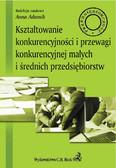 Anna Adamik - Kształtowanie konkurencyjności i przewagi konkurencyjnej małych i średnich przedsiębiorstw