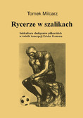 Tomasz Milcarz - Rycerze w szalikach. Subkultura chuliganów piłkarskich w świetle koncepcji Ericha Fromma